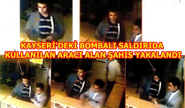 KAYSERİ'DEKİ BOMBALI SALDIRIDA KULLANILAN ARACI ALAN ŞAHIS YAKALANDI