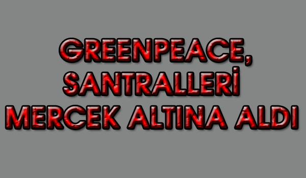 GREENPEACE, SANTRALLERİ MERCEK ALTINA ALDI