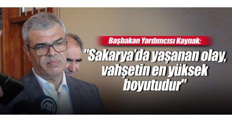 """Başbakan Yardımcısı Kaynak: """"Sakarya'da yaşanan olay, vahşetin en yüksek boyutudur"""""""