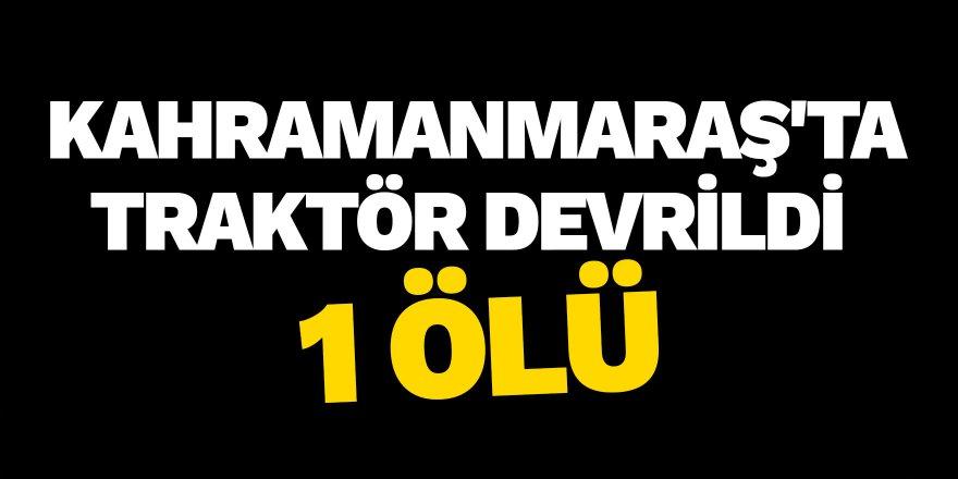 Kahramanmaraş'ta Traktör Devrildi: 1 ölü