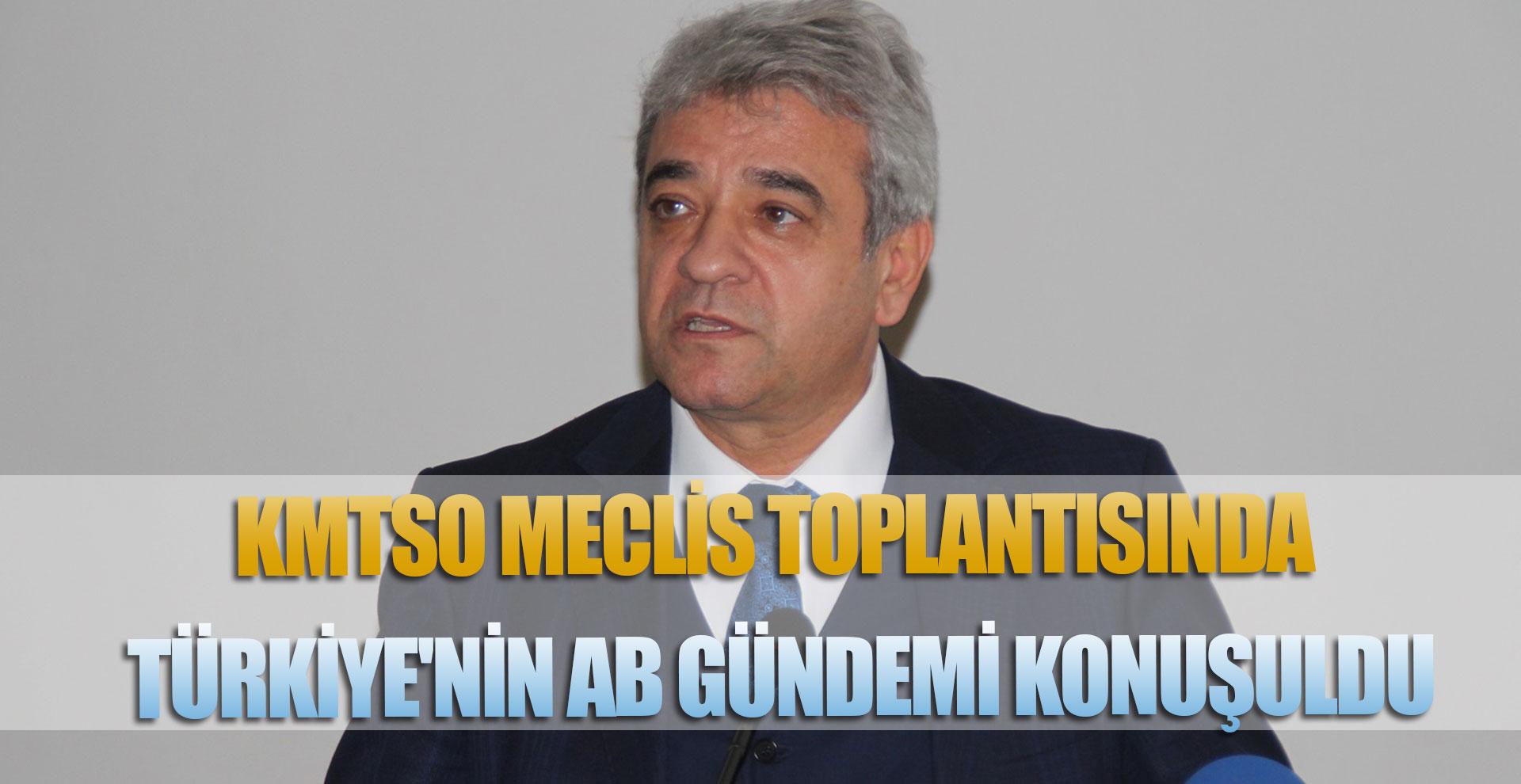 KMTSO MECLİS TOPLANTISINDA TÜRKİYE'NİN AB GÜNDEMİ KONUŞULDU