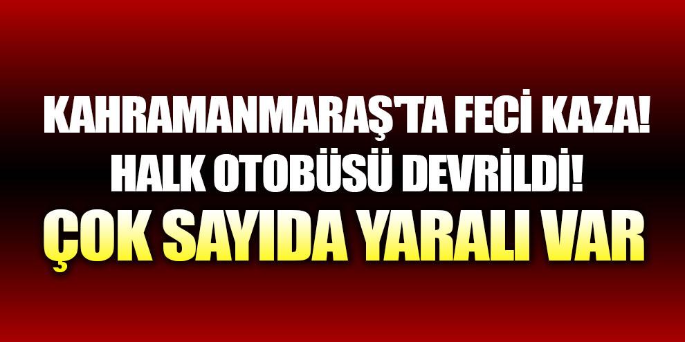 Kahramanmaraş'ta feci kaza! Halk otobüsü devrildi!