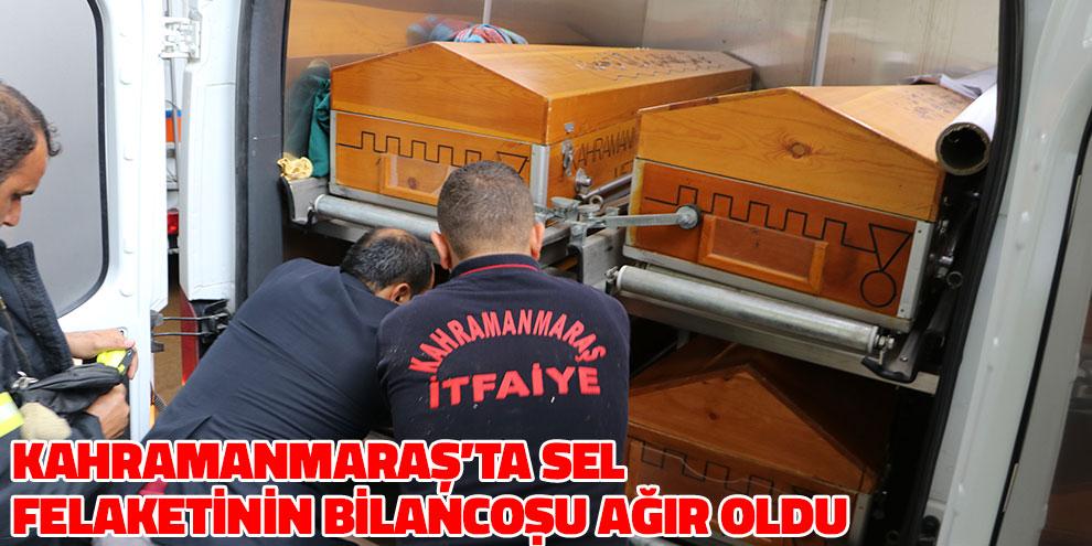 Kahramanmaraş'ta sel felaketinin bilançosu ağır oldu