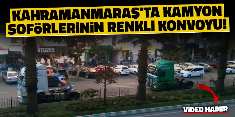 Kahramanmaraş'ta kamyon şoförlerinin renkli konvoyu!