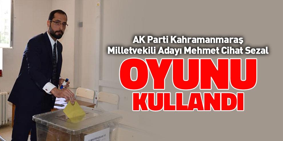 AK Parti Kahramanmaraş Millekvekili Adayı Sezal oyunu kullandı