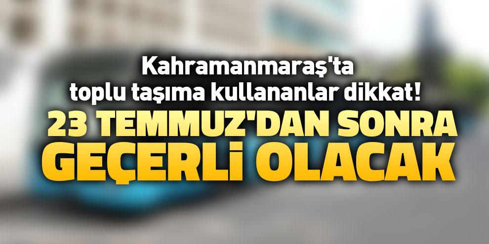 Kahramanmaraş'ta toplu taşıma kullananlar dikkat! 23 Temmuz'dan sonra geçerli olacak