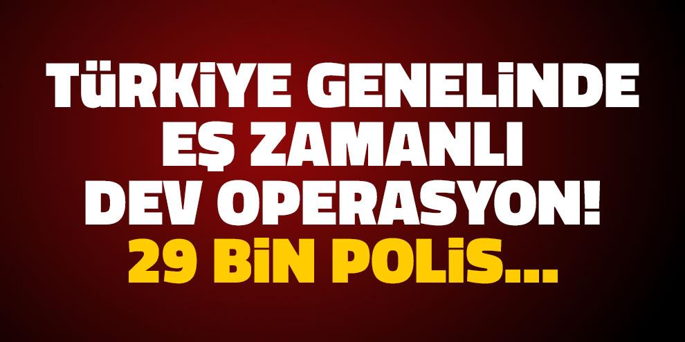 Türkiye genelinde eş zamanlı dev operasyon! 29 bin polis...