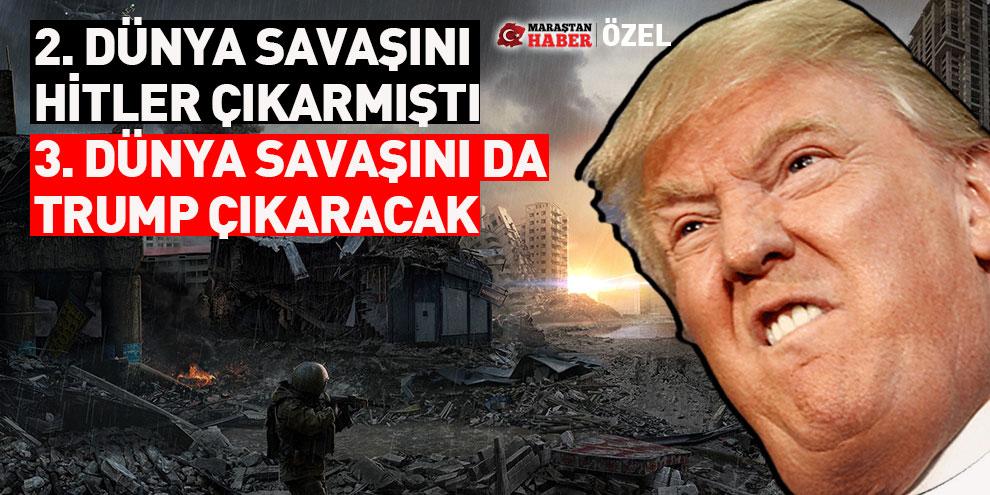 2. Dünya Savaşını Hitler çıkarmıştı, 3. Dünya Savaşını da Trump çıkaracak