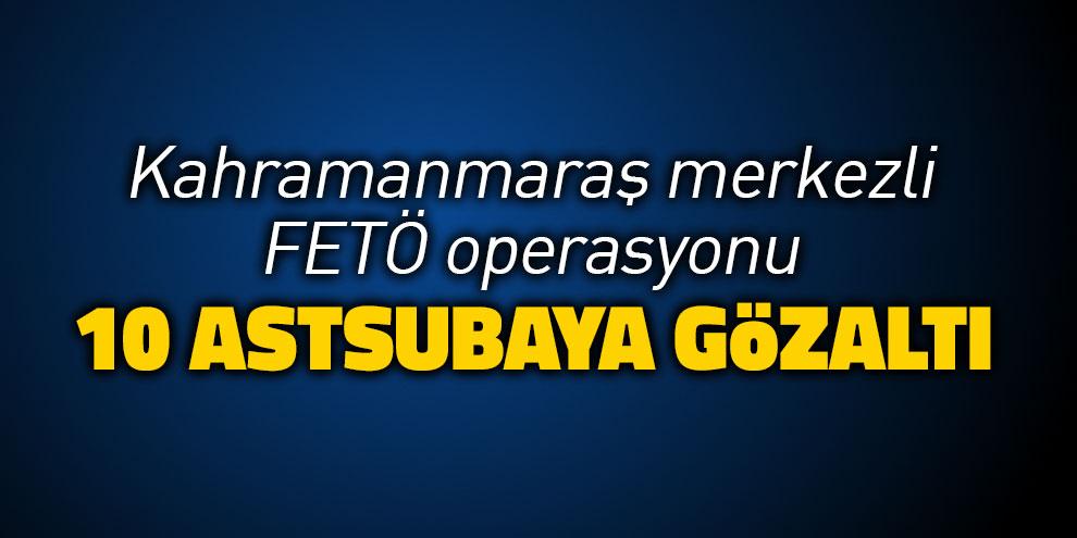 Kahramanmaraş merkezli FETÖ operasyonu: 10 astsubaya gözaltı