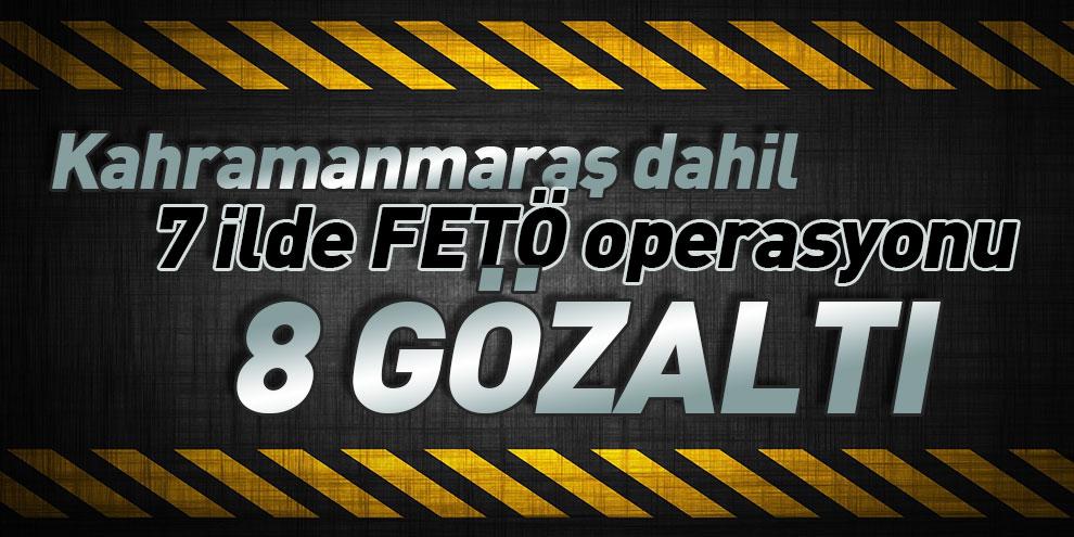 Kahramanmaraş dahil 7 ilde FETÖ operasyonu! 8 gözaltı