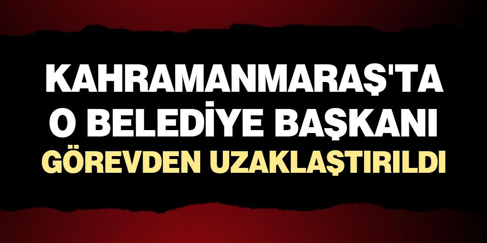 Kahramanmaraş'ta o belediye başkanı görevden uzaklaştırıldı
