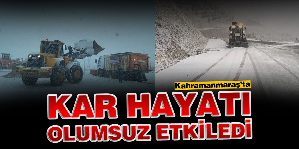 Kahramanmaraş'ta kar hayatı olumsuz etkiledi