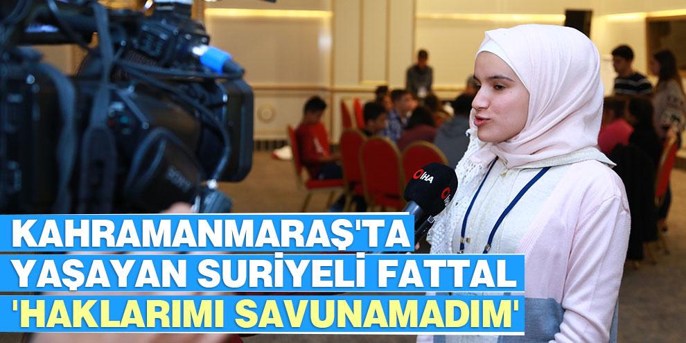 Kahramanmaraş'ta yaşayan Suriyeli Fattal 'Haklarımı savunamadım'