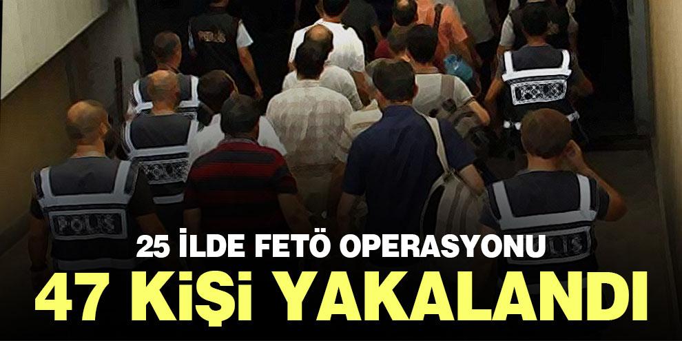 25 ilde FETÖ operasyonu: 47 kişi yakalandı
