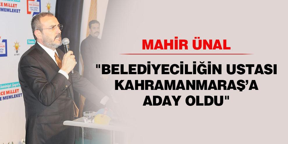 """Ünal """"Belediyeciliğin ustası Kahramanmaraş'a aday oldu"""""""
