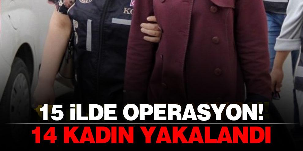 15 ilde operasyon! 14 kadın yakalandı
