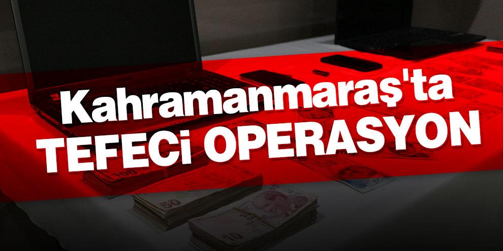 Kahramanmaraş'ta tefecilere operasyon