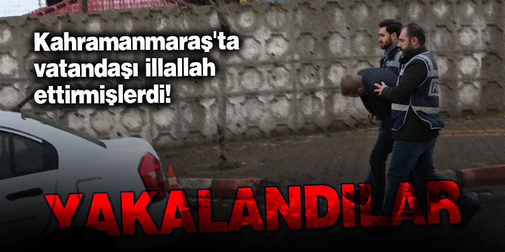 Kahramanmaraş'ta vatandaşı illallah ettirmişlerdi! Yakalandılar