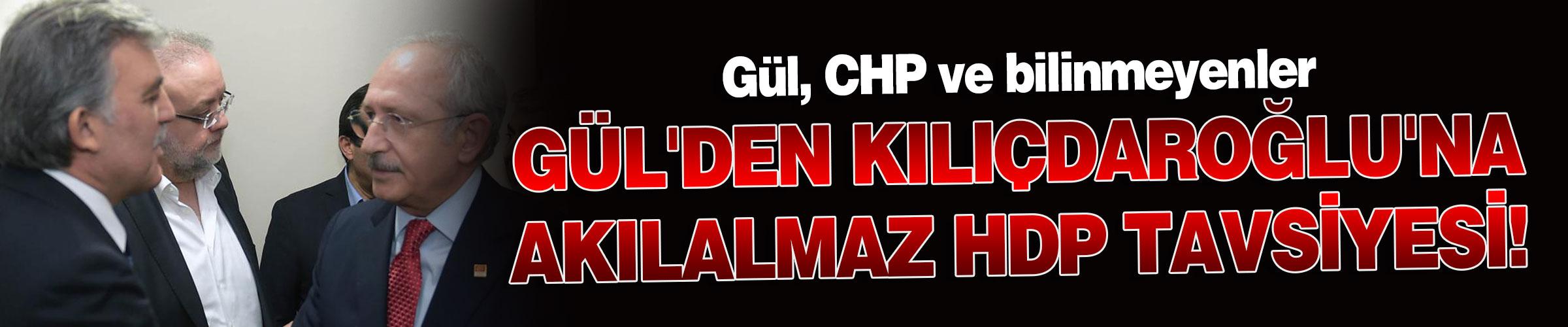 Gül'den Kılıçdaroğlu'na akılalmaz HDP tavsiyesi!