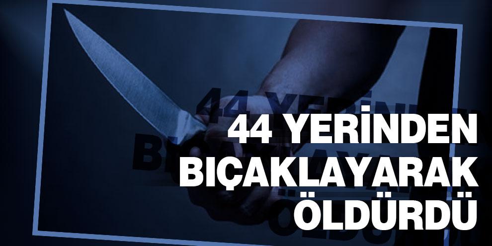 Kıskandığı sevgilisini 44 yerinden bıçaklayarak öldürdü