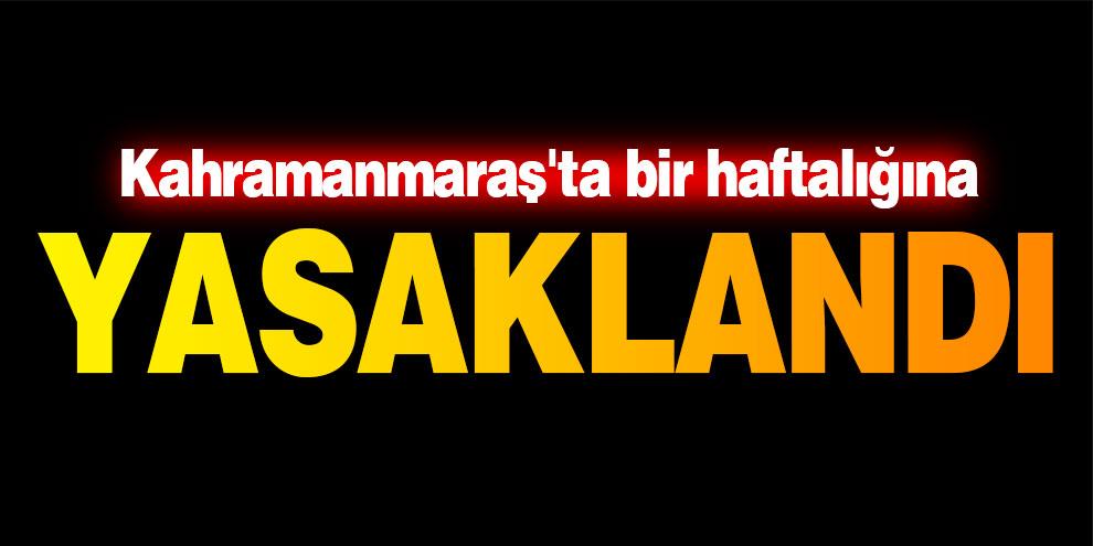 Kahramanmaraş'ta bir haftalığına yasaklandı