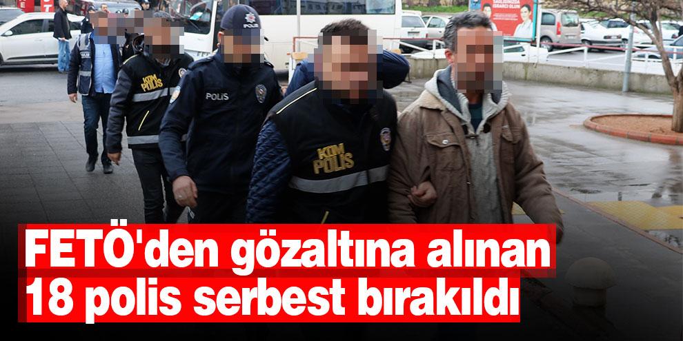 FETÖ'den gözaltına alınan 18 polis serbest bırakıldı