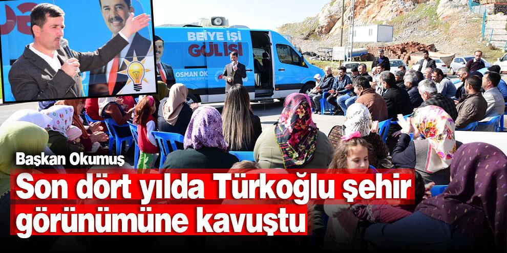 Başkan Okumuş; Son dört yılda Türkoğlu şehir görünümüne kavuştu