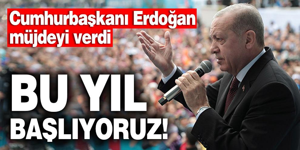 Cumhurbaşkanı Erdoğan müjdeyi verdi: Bu yıl başlıyoruz!