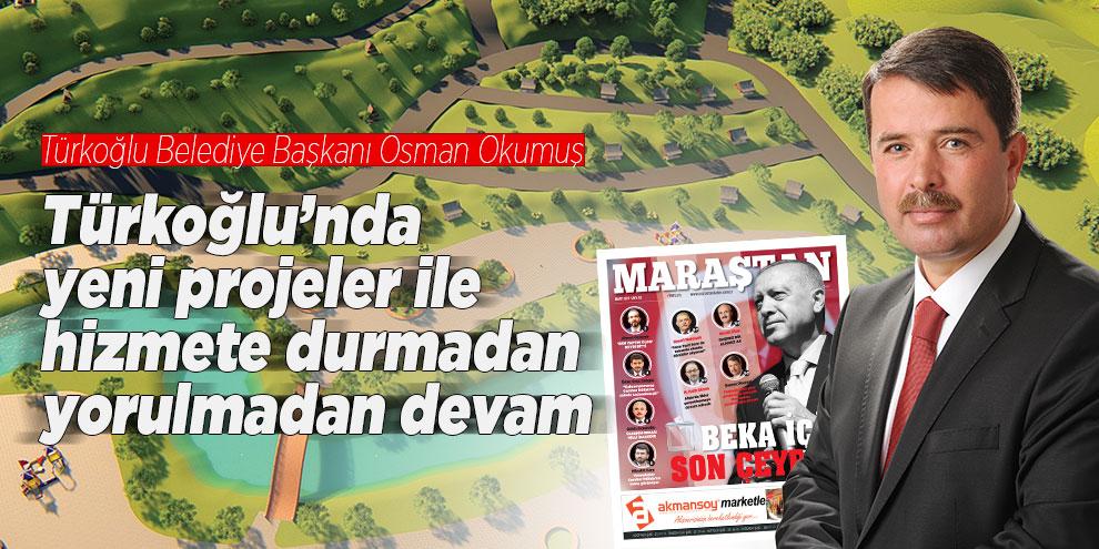 Türkoğlu'nda yeni projeler ile hizmete durmadan, yorulmadan devam