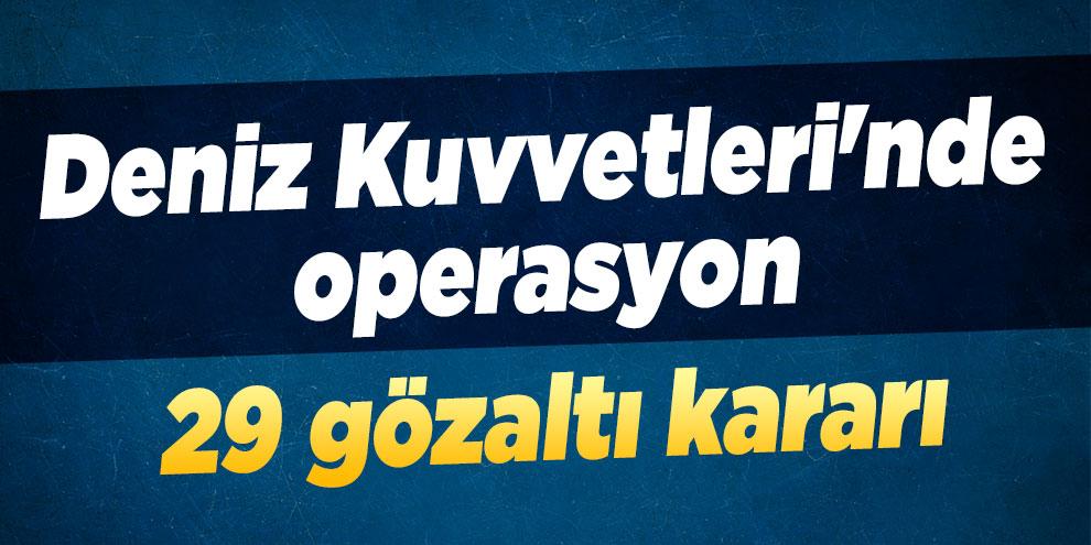 Deniz Kuvvetleri'nde operasyon: 29 gözaltı kararı