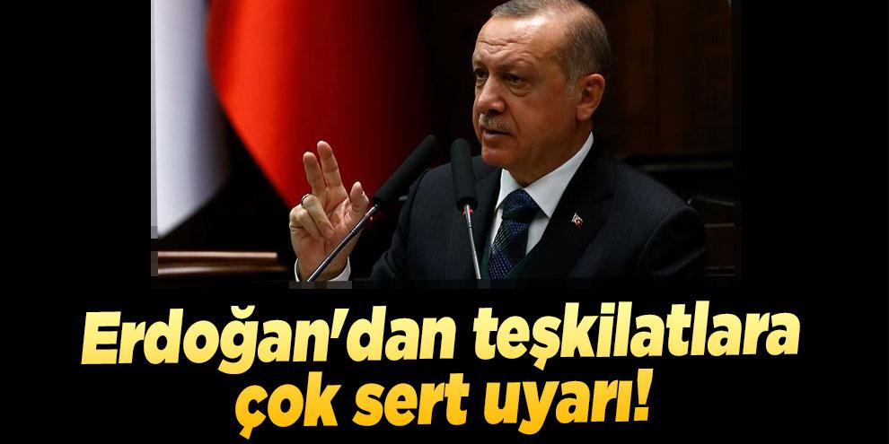Erdoğan'dan teşkilatlara çok sert uyarı!