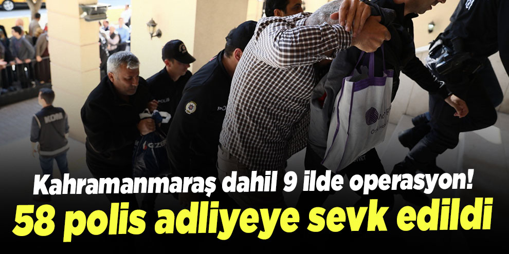 Kahramanmaraş dahil 9 ilde operasyon! 58 polis adliyeye sevk edildi