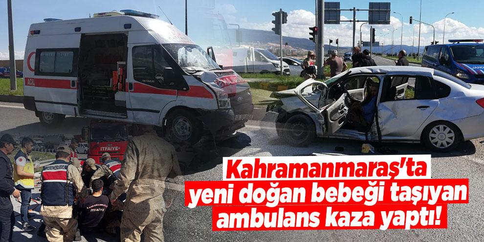 Kahramanmaraş'ta yeni doğan bebeği taşıyan ambulans kaza yaptı!