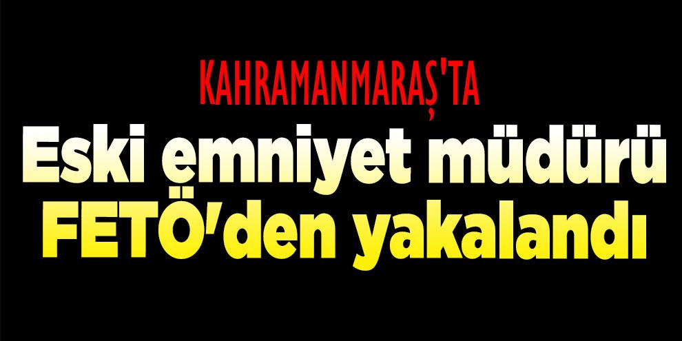 Kahramanmaraş'ta eski emniyet müdürü FETÖ'den yakalandı