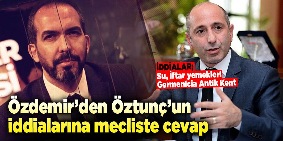 Özdemir'den Öztunç'un iddialarına mecliste cevap