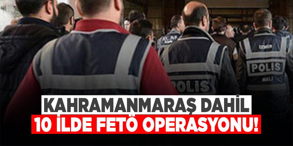 Kahramanmaraş dahil 10 ilde FETÖ operasyonu: 10 gözaltı