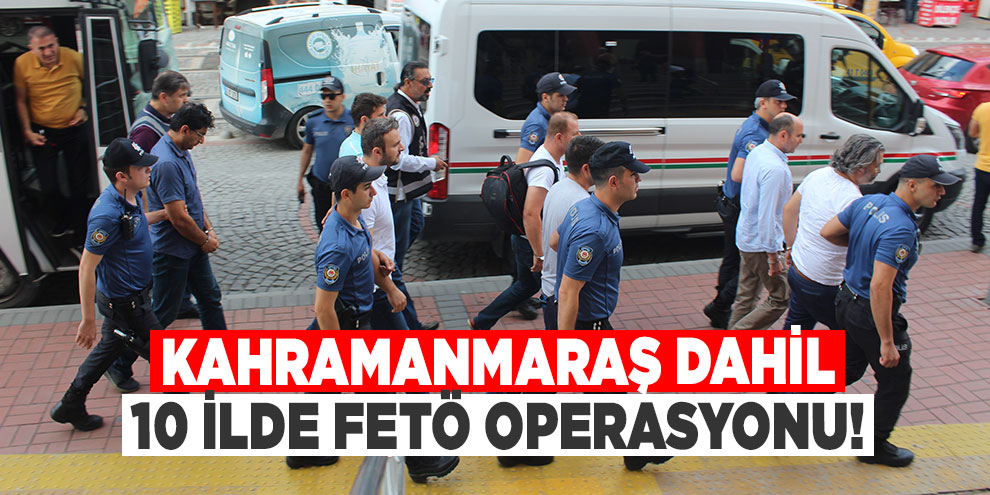 Kahramanmaraş dahil 10 ilde FETÖ operasyonu!