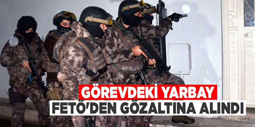 FETÖ operasyonu! Görevdeki Yarbay FETÖ'den gözaltına alındı