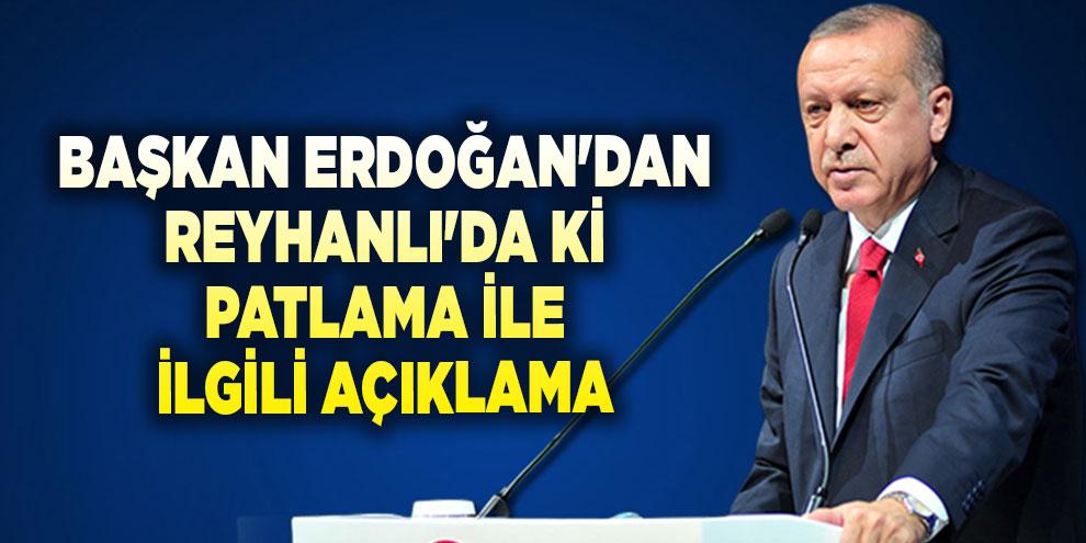Başkan Erdoğan'dan Reyhanlı'da ki patlama ile ilgili açıklama