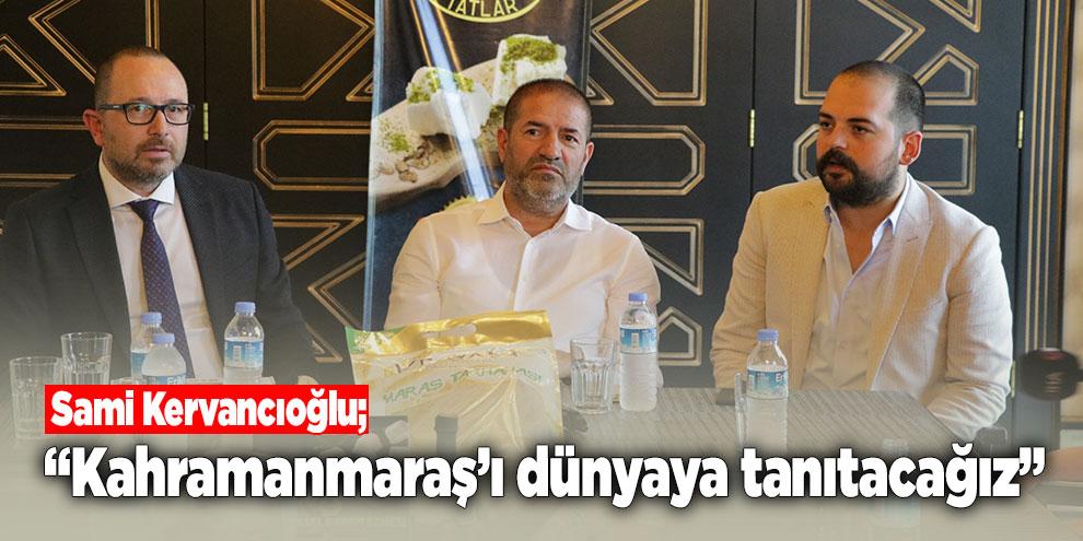 """Sami Kervancıoğlu; """"Kahramanmaraş'ı dünyaya tanıtacağız"""""""
