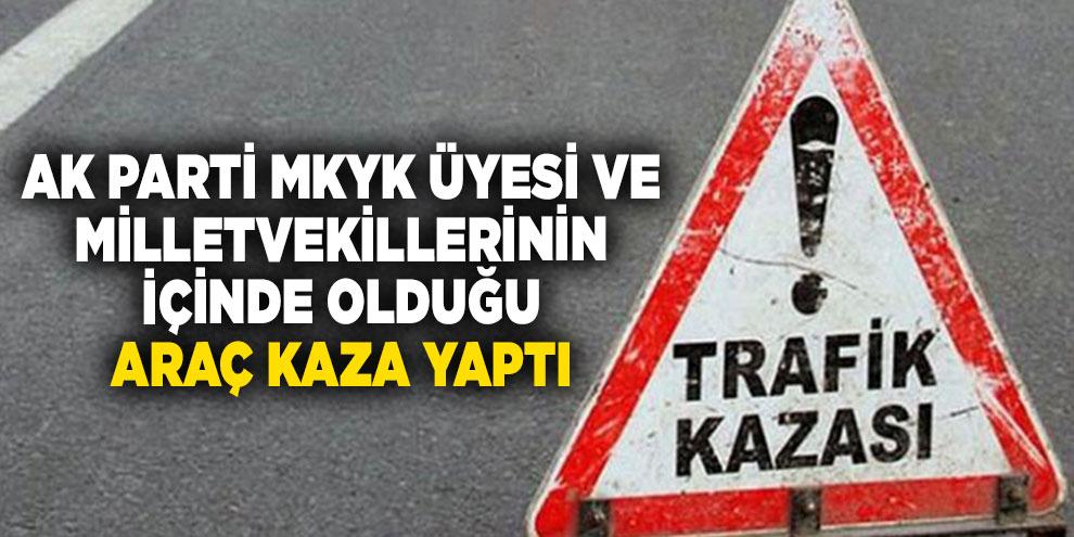 AK Parti MKYK Üyesi ve Milletvekillerinin içinde olduğu araç kaza yaptı
