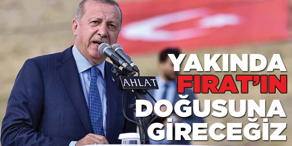 Cumhurbaşkanı Erdoğan: Yakında Fırat'ın doğusuna gireceğiz