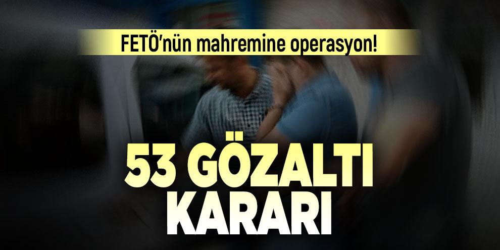 FETÖ'nün mahremine operasyon! 53 gözaltı kararı