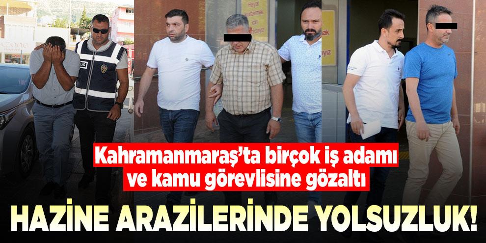 Kahramanmaraş'ta yolsuzluk! Birçok iş adamı ve kamu görevlisine gözaltı