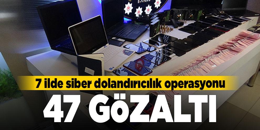 7 ilde siber dolandırıcılık operasyonu: 47 gözaltı