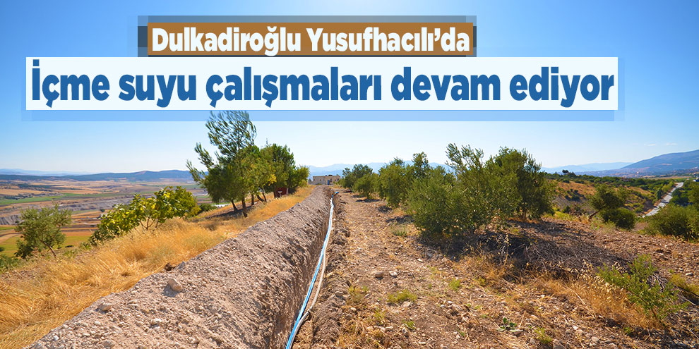 Dulkadiroğlu Yusufhacılı'da içme suyu çalışmaları devam ediyor