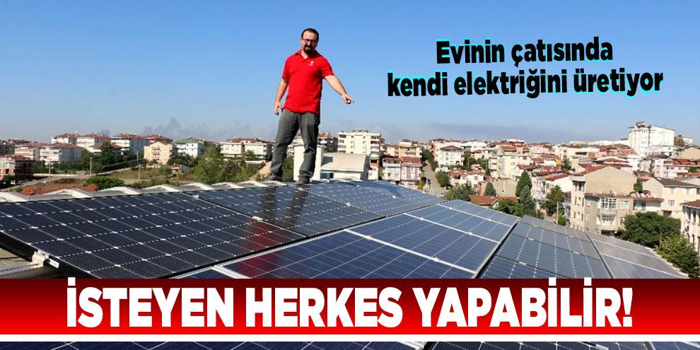İsteyen herkes yapabilir! Evinin çatısında kendi elektriğini üretiyor
