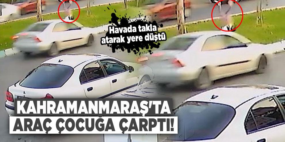 Kahramanmaraş'ta araç çocuğa çarptı! Havada takla atarak yere düştü