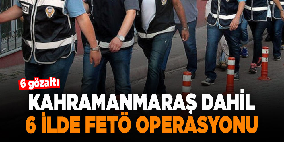 Kahramanmaraş dahil 6 ilde FETÖ operasyonu: 6 gözaltı