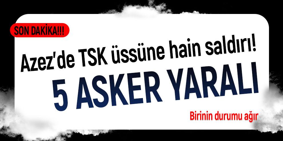 Son Dakika: Azez'de TSK üssüne hain saldırı! 5 asker yaralı